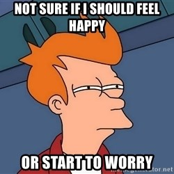 Futurama Fry - Not sure if i should feel happY Or start to worry
