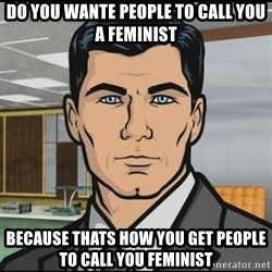 Archer - Do you wante people to call you a feminist Because thats how you get people to call you feminist