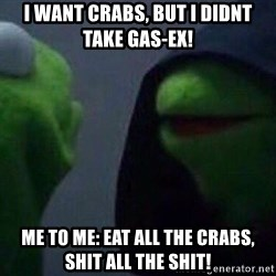 Evil kermit - I want crabs, but i didnt tAke gas-ex! Me to me: eat all the crabs, shit all the shit!