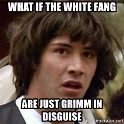 Conspiracy Keanu - What if the White Fang Are just Grimm in disguise