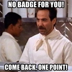 No Soup for You - No badge for you! Come back, one point!