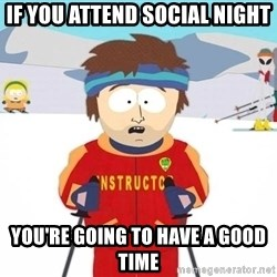 You're gonna have a bad time - if you attend social night you're going to have a good time