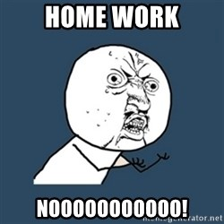 y u no work - Home work Nooooooooooo!