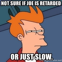 Futurama Fry - Not sure if joe is retarded  or just slow.