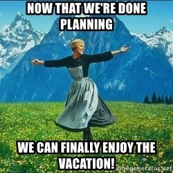 Look at all the things - Now that we're done planning We can finally Enjoy the vacation!