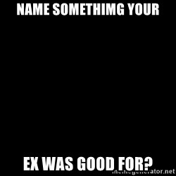 Blank Black - Name Somethimg Your Ex was good for?