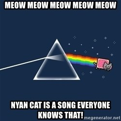 nyan cat - MEOW MEOW MEOW MEOW MEOW NYAN CAT IS A SONG EVERYONE KNOWS THAT!