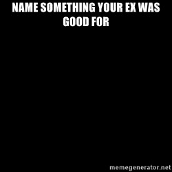Blank Black - NAme SoMEthing your ex was good fOR