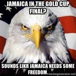 Freedom Eagle  - Jamaica in the gold cup final? Sounds likr jamaica needs some freedom.