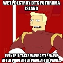 Zapp Brannigan - We'll desTroy DT's futurama island EVEN IF IT TAKES WAVE AFTER WAVE AFTER WAVE AFTER WAVE AFTER WAVE...