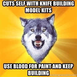 Courage Wolf - Cuts self with knife building model kits use blood for paint and keep building