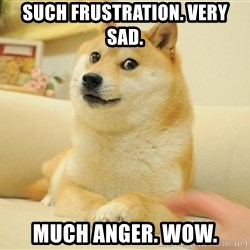 so doge - such frustration. very sad. much anger. wow.