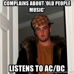 Scumbag Steve - Complains about 'Old people music' listens to AC/DC