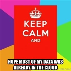 Keep calm and -  Hope most of my data was already in the cloud