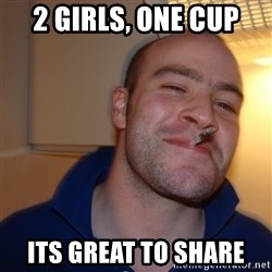 Good Guy Greg - 2 girls, one cup its great to share