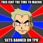 Professor Oak - This isnt the time to macro *gets banned on tpk*