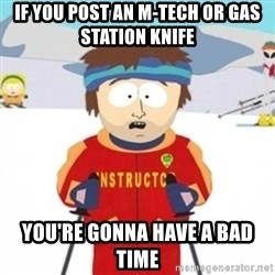 Bad time ski instructor 1 - If you post an m-tech or gas station knife You're gonna have a bad time