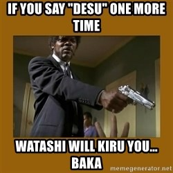 "say what one more time - If you say ""desu"" one more time Watashi will kiru you... baka"