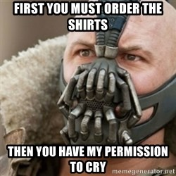 Bane - First you must order the shirts then you have my permission to cry