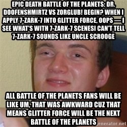 Stoner Stanley - Epic Death Battle of the Planets: Dr. Doofenshmirtz vs Zorglub! Begin? When I apply 7-Zark-7 into Glitter Force, Oops — I see what's with 7-Zark-7 scenesI can't tell 7-Zark-7 sounds like Uncle Scrooge All Battle of the Planets fans will be like Um, that was awkward Cuz that means Glitter Force will be the next Battle of the Planets