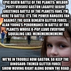 Disaster Girl - EPIC DEATH BATTLE OF THE PLANETS: WILBUR POST! VERSUS! GASTON LAGAFFE! BEGIN! Greetings Battle of the Planets fans, I'm here to battle: It's the Power Rangers fan against the geek beneath Glitter Force: Alan Young's perormance in Battle of the Planets Whose K-Pop leave everyone squealing like: MEMEMEMEMEMEME We're in trouble now Gaston, So keep the dinosaur-themed Glitter Force showmoving right alongdown the road