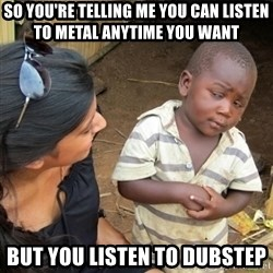 Skeptical 3rd World Kid - so you're telling me you can listen to metal anytime you want but you listen to dubstep