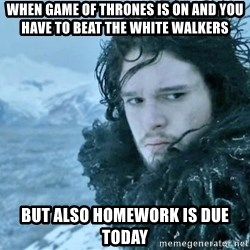 game of thronesy - when game of thrones is on and you have to beat the white walkers but also homework is due today