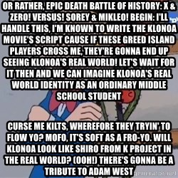 Fantasio thinks Spirou has the magic touch - Or rather, EPIC DEATH BATTLE OF HISTORY: X & ZERO! VERSUS! SOREY & MIKLEO! BEGIN: I'll handle this, I'm known to write the Klonoa movie's script Cause if these Greed Island players cross me, they're gonna end up seeing Klonoa's real world! Let's wait for it then and we can imagine Klonoa's real world identity as an ordinary middle school student  Curse me kilts, wherefore they tryin' to flow yo? Mofo, it's soft as a fro-yo. Will Klonoa look like Shiro from K Project in the real world? (Ooh!) there's gonna be a tribute to Adam West