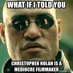 What If I Told You - WhaT IF I TOLD YOU CHRISTOPHER NOLAN IS A MEDIOCRE FILMMAKER