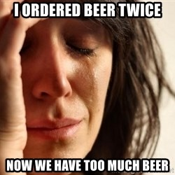First World Problems - I ordered beer twice Now we have too much beer