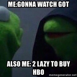 Evil kermit - ME:Gonna Watch got also me: 2 lazy to buy hbo