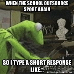 kermit typing meme - When the school outsource sport again so I type a short response like...
