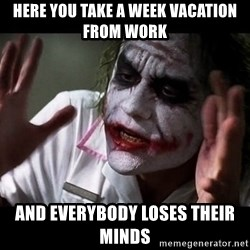 joker mind loss - Here you take a week vacation from work and everybody loses their minds