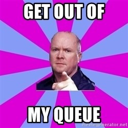 Phil Mitchell - GET OUT OF  MY QUEUE