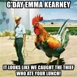 Big Cock - G'day emma kearney  It looks like we caught the Thief who ate your lunch!