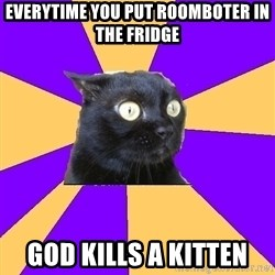 Anxiety Cat - Everytime you put roomboter in the fridge God kills a kitten