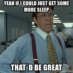 Yeah that'd be great... - yeah if i could just get some more sleep that`d be great