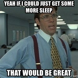 Yeah that'd be great... - yeah if i could just get some more sleep that would be great