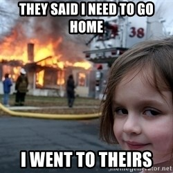 Disaster Girl - they said I need to go home I went to theirs