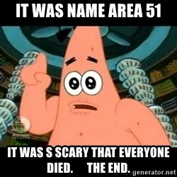ugly barnacle patrick - it was name area 51 it was s scary that everyone died.      the end.