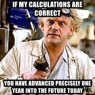 Doc Back to the future - If my calculations are correct You have advanced pRecisely one year into the future today