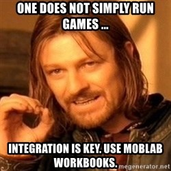 One Does Not Simply - one does not simply run games ... integration is key. use moblab workbooks.