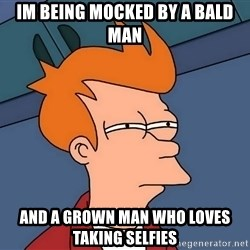 Futurama Fry - IM being mockeD by a bald man And a grown man who loves taking selfieS