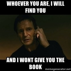 liam neeson taken - Whoever yOu are, i will find yoU And i wont give you The book