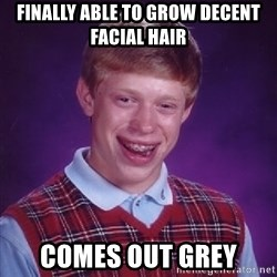 Bad Luck Brian - finally able to grow decent facial hair comes out grey