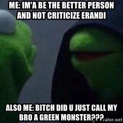 Evil kermit - Me: im'a be the better person and not criticize erandi Also me: bitch did u just call MY bro a green monster???