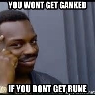 Pretty smart - YOU WONT GET GANKED IF YOU DONT GET RUNE