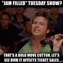 """Bold Move Cotton -  """"jam filled"""" Tuesday show? That's a bold move cotton, let's see how it affects ticket sales"""