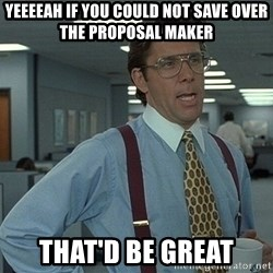 Bill Lumbergh - YEEEEAH IF YOU COULD NOT SAVE OVER THE PROPOSAL MAKER THAT'D BE GREAT