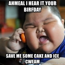 fat chinese kid - Ahmeal I hear it your birfday Save me some cake and ice cweam